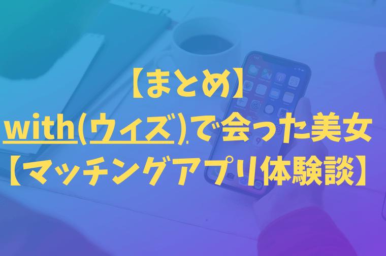 【まとめ】with(ウィズ)で会った美女【マッチングアプリ体験談】