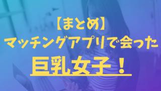 【まとめ】マッチングアプリで会った巨乳女子!【Pairs(ペアーズ)】【with(ウィズ)】