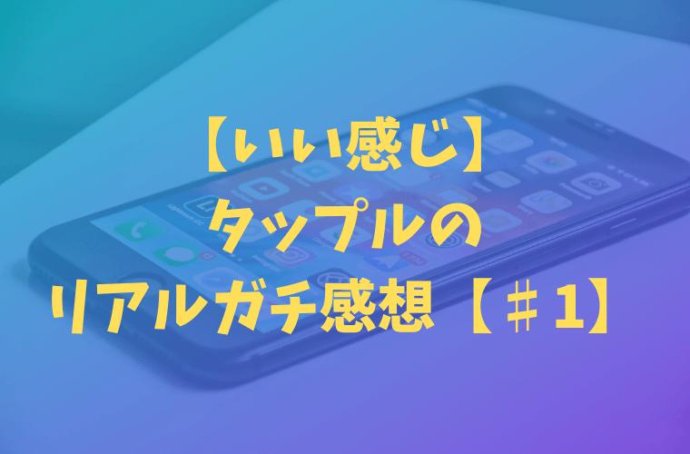 【いい感じ】マッチングアプリ・タップルのリアルガチ感想【♯1】