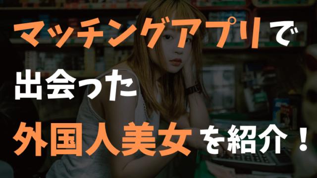 【厳選】マッチングアプリで出会った外国人美女3選を紹介!