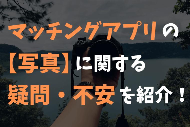 マッチングアプリの【写真】に関する疑問・不安8つを紹介!